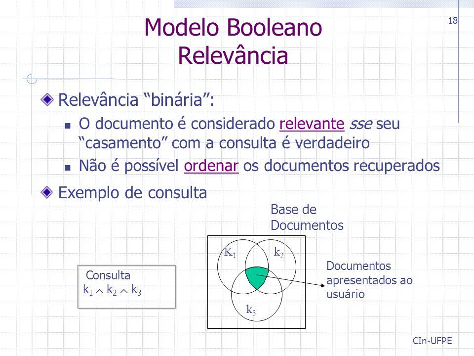 CIn-UFPE 18 Modelo Booleano Relevância Relevância binária : O documento é considerado relevante sse seu casamento com a consulta é verdadeiro Não é possível ordenar os documentos recuperados Exemplo de consulta Consulta k 1  k 2  k 3 Documentos apresentados ao usuário K 1 k 2 k3k3 Base de Documentos