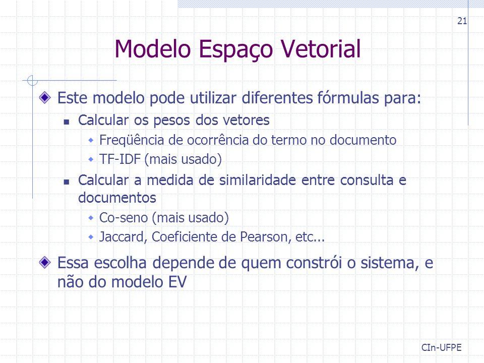 CIn-UFPE 21 Modelo Espaço Vetorial Este modelo pode utilizar diferentes fórmulas para: Calcular os pesos dos vetores  Freqüência de ocorrência do termo no documento  TF-IDF (mais usado) Calcular a medida de similaridade entre consulta e documentos  Co-seno (mais usado)  Jaccard, Coeficiente de Pearson, etc...