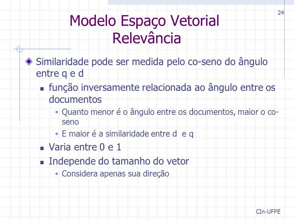 CIn-UFPE 24 Modelo Espaço Vetorial Relevância Similaridade pode ser medida pelo co-seno do ângulo entre q e d função inversamente relacionada ao ângulo entre os documentos  Quanto menor é o ângulo entre os documentos, maior o co- seno  E maior é a similaridade entre d e q Varia entre 0 e 1 Independe do tamanho do vetor  Considera apenas sua direção