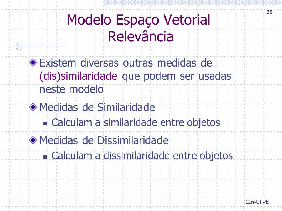 CIn-UFPE 25 Modelo Espaço Vetorial Relevância Existem diversas outras medidas de (dis)similaridade que podem ser usadas neste modelo Medidas de Similaridade Calculam a similaridade entre objetos Medidas de Dissimilaridade Calculam a dissimilaridade entre objetos