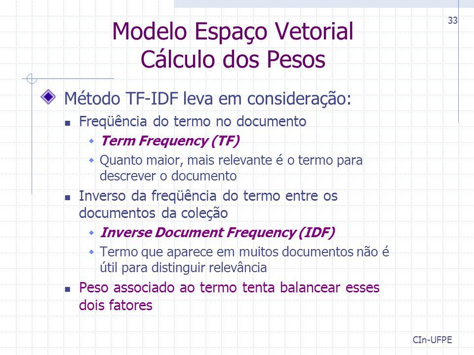 CIn-UFPE 33 Modelo Espaço Vetorial Cálculo dos Pesos Método TF-IDF leva em consideração: Freqüência do termo no documento  Term Frequency (TF)  Quanto maior, mais relevante é o termo para descrever o documento Inverso da freqüência do termo entre os documentos da coleção  Inverse Document Frequency (IDF)  Termo que aparece em muitos documentos não é útil para distinguir relevância Peso associado ao termo tenta balancear esses dois fatores