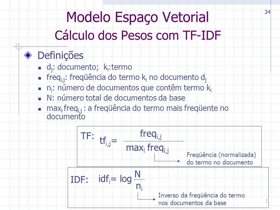 CIn-UFPE 34 Definições d j : documento; k i :termo freq i,j : freqüência do termo k i no documento d j n i : número de documentos que contêm termo k i N: número total de documentos da base max l freq l,j : a freqüência do termo mais freqüente no documento TF: IDF: Modelo Espaço Vetorial Cálculo dos Pesos com TF-IDF N nini idf i = log Inverso da freqüência do termo nos documentos da base freq i,j max l freq l,j tf i,j = Freqüência (normalizada) do termo no documento