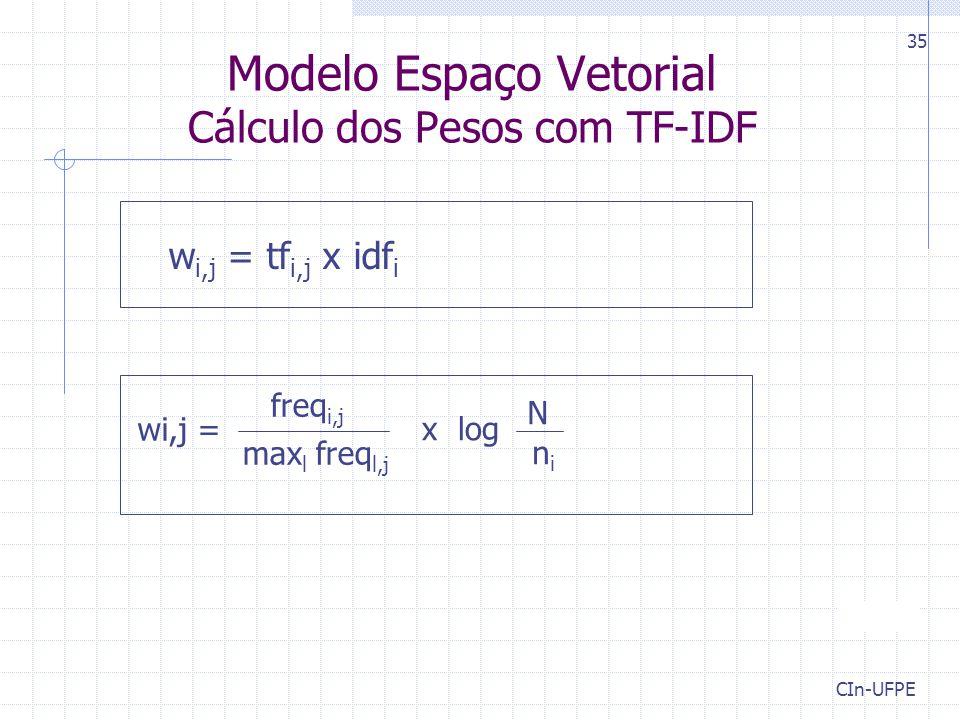 CIn-UFPE 35 Modelo Espaço Vetorial Cálculo dos Pesos com TF-IDF w i,j = tf i,j x idf i freq i,j max l freq l,j wi,j = N nini x log