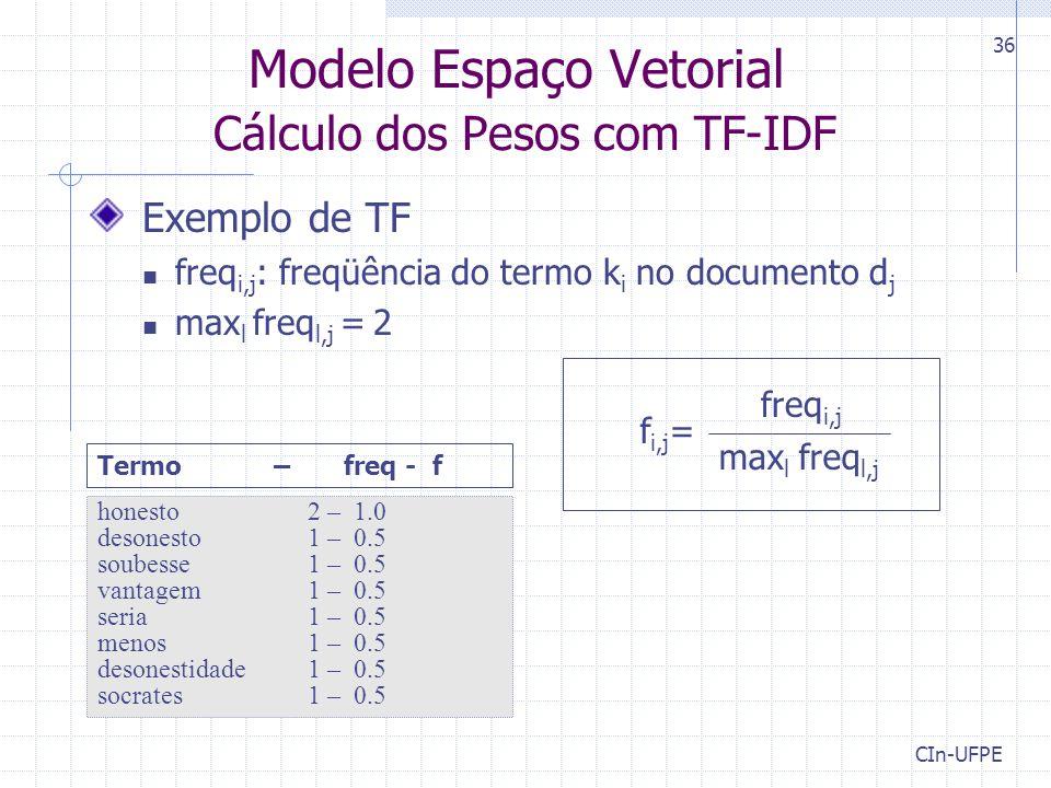 CIn-UFPE 36 Exemplo de TF freq i,j : freqüência do termo k i no documento d j max l freq l,j = 2 Modelo Espaço Vetorial Cálculo dos Pesos com TF-IDF freq i,j max l freq l,j f i,j = honesto 2 – 1.0 desonesto 1 – 0.5 soubesse 1 – 0.5 vantagem1 – 0.5 seria 1 – 0.5 menos 1 – 0.5 desonestidade1 – 0.5 socrates 1 – 0.5 Termo – freq - f