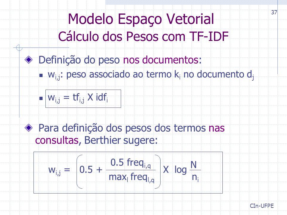 CIn-UFPE 37 Definição do peso nos documentos: w i,j : peso associado ao termo k i no documento d j w i,j = tf i,j X idf i Para definição dos pesos dos termos nas consultas, Berthier sugere: Modelo Espaço Vetorial Cálculo dos Pesos com TF-IDF N nini X log 0.5 freq i,q max l freq l,q w i,j = 0.5 +