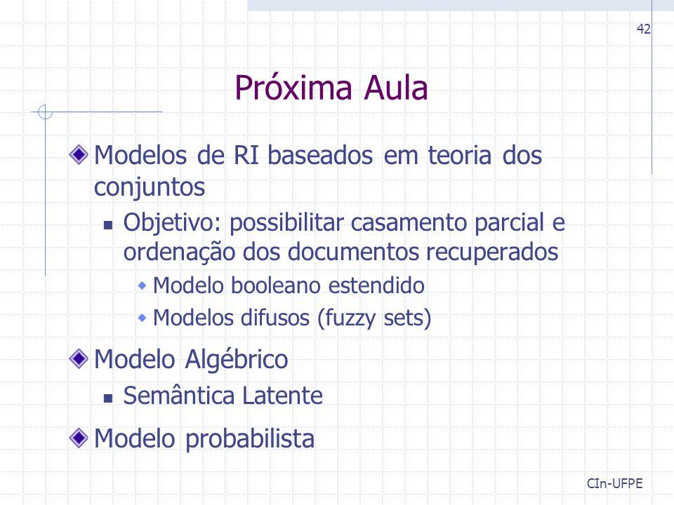 CIn-UFPE 42 Próxima Aula Modelos de RI baseados em teoria dos conjuntos Objetivo: possibilitar casamento parcial e ordenação dos documentos recuperados  Modelo booleano estendido  Modelos difusos (fuzzy sets) Modelo Algébrico Semântica Latente Modelo probabilista