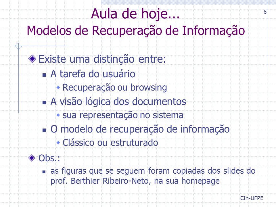 CIn-UFPE 17 Modelo Booleano Representação da consulta Consulta: Termos conectados por AND, OR e/ou NOT Exemplo: k 1 AND (k 2 OR not k 3 ) A consulta é transformada em uma fórmula normal disjuntiva (DNF) objetivo: facilitar o casamento entre documento e consulta Exemplo acima: (1,1,1) OR (1,1,0) OR (1,0,0) Documento casa com a consulta se ele casa com algum dos componentes da consulta O documento d 1 = {1,1,0} casa com a consulta