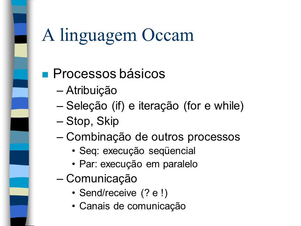 A linguagem Occam n Processos básicos –Atribuição –Seleção (if) e iteração (for e while) –Stop, Skip –Combinação de outros processos Seq: execução seqüencial Par: execução em paralelo –Comunicação Send/receive (.