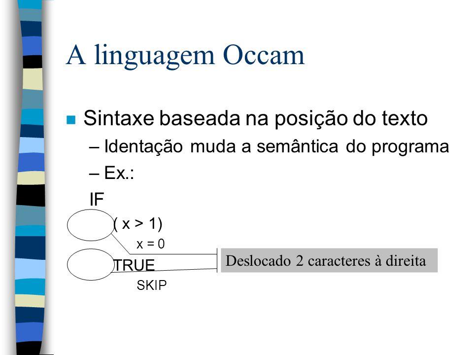 n Sintaxe baseada na posição do texto –Identação muda a semântica do programa –Ex.: IF ( x > 1) x = 0 TRUE SKIP A linguagem Occam Deslocado 2 caracteres à direita