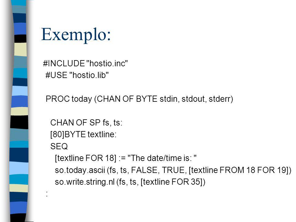 Exemplo: #INCLUDE hostio.inc #USE hostio.lib PROC today (CHAN OF BYTE stdin, stdout, stderr) CHAN OF SP fs, ts: [80]BYTE textline: SEQ [textline FOR 18] := The date/time is: so.today.ascii (fs, ts, FALSE, TRUE, [textline FROM 18 FOR 19]) so.write.string.nl (fs, ts, [textline FOR 35]) :