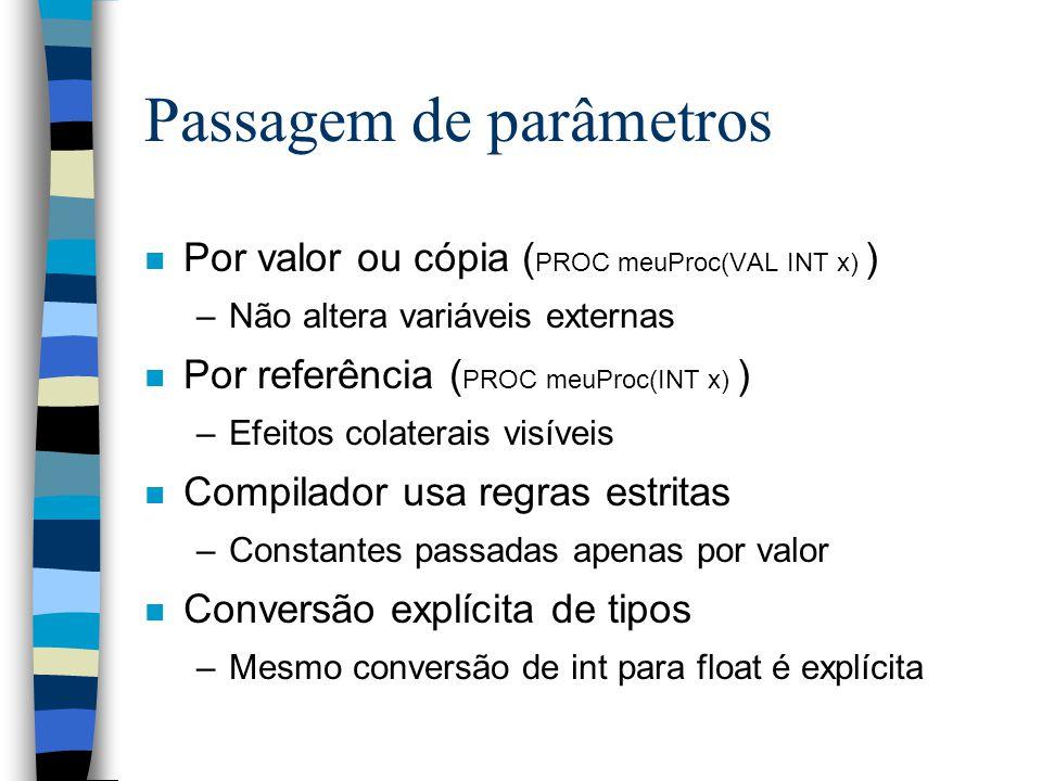 Passagem de parâmetros n Por valor ou cópia ( PROC meuProc(VAL INT x) ) –Não altera variáveis externas n Por referência ( PROC meuProc(INT x) ) –Efeitos colaterais visíveis n Compilador usa regras estritas –Constantes passadas apenas por valor n Conversão explícita de tipos –Mesmo conversão de int para float é explícita