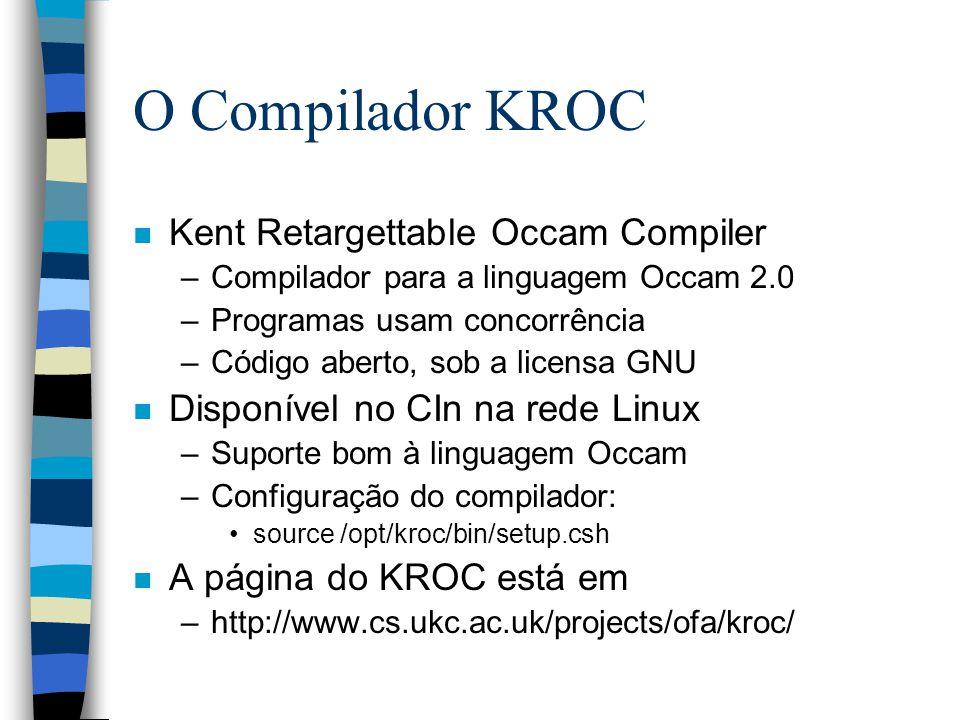 O Compilador KROC n Kent Retargettable Occam Compiler –Compilador para a linguagem Occam 2.0 –Programas usam concorrência –Código aberto, sob a licensa GNU n Disponível no CIn na rede Linux –Suporte bom à linguagem Occam –Configuração do compilador: source /opt/kroc/bin/setup.csh n A página do KROC está em –http://www.cs.ukc.ac.uk/projects/ofa/kroc/