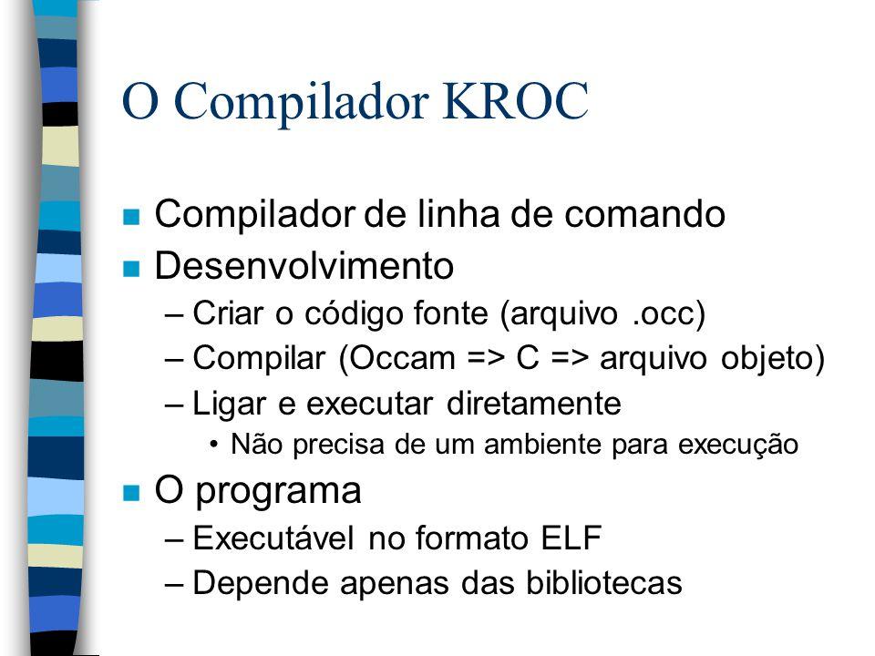 O Compilador KROC n Compilador de linha de comando n Desenvolvimento –Criar o código fonte (arquivo.occ) –Compilar (Occam => C => arquivo objeto) –Ligar e executar diretamente Não precisa de um ambiente para execução n O programa –Executável no formato ELF –Depende apenas das bibliotecas
