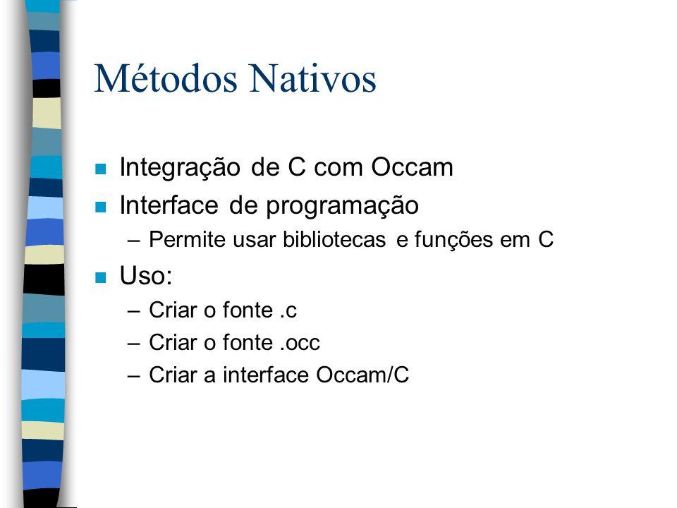 Métodos Nativos n Integração de C com Occam n Interface de programação –Permite usar bibliotecas e funções em C n Uso: –Criar o fonte.c –Criar o fonte.occ –Criar a interface Occam/C