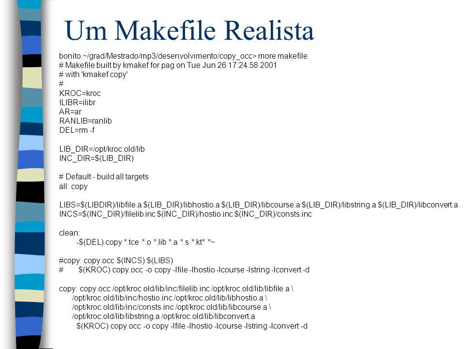 Um Makefile Realista bonito:~/grad/Mestrado/mp3/desenvolvimento/copy_occ> more makefile # Makefile built by kmakef for pag on Tue Jun 26 17:24:58 2001 # with kmakef copy # KROC=kroc ILIBR=ilibr AR=ar RANLIB=ranlib DEL=rm -f LIB_DIR=/opt/kroc.old/lib INC_DIR=$(LIB_DIR) # Default - build all targets all: copy LIBS=$(LIBDIR)/libfile.a $(LIB_DIR)/libhostio.a $(LIB_DIR)/libcourse.a $(LIB_DIR)/libstring.a $(LIB_DIR)/libconvert.a INCS=$(INC_DIR)/filelib.inc $(INC_DIR)/hostio.inc $(INC_DIR)/consts.inc clean: -$(DEL) copy *.tce *.o *.lib *.a *.s *.kt* *~ #copy: copy.occ $(INCS) $(LIBS) # $(KROC) copy.occ -o copy -lfile -lhostio -lcourse -lstring -lconvert -d copy: copy.occ /opt/kroc.old/lib/inc/filelib.inc /opt/kroc.old/lib/libfile.a \ /opt/kroc.old/lib/inc/hostio.inc /opt/kroc.old/lib/libhostio.a \ /opt/kroc.old/lib/inc/consts.inc /opt/kroc.old/lib/libcourse.a \ /opt/kroc.old/lib/libstring.a /opt/kroc.old/lib/libconvert.a $(KROC) copy.occ -o copy -lfile -lhostio -lcourse -lstring -lconvert -d