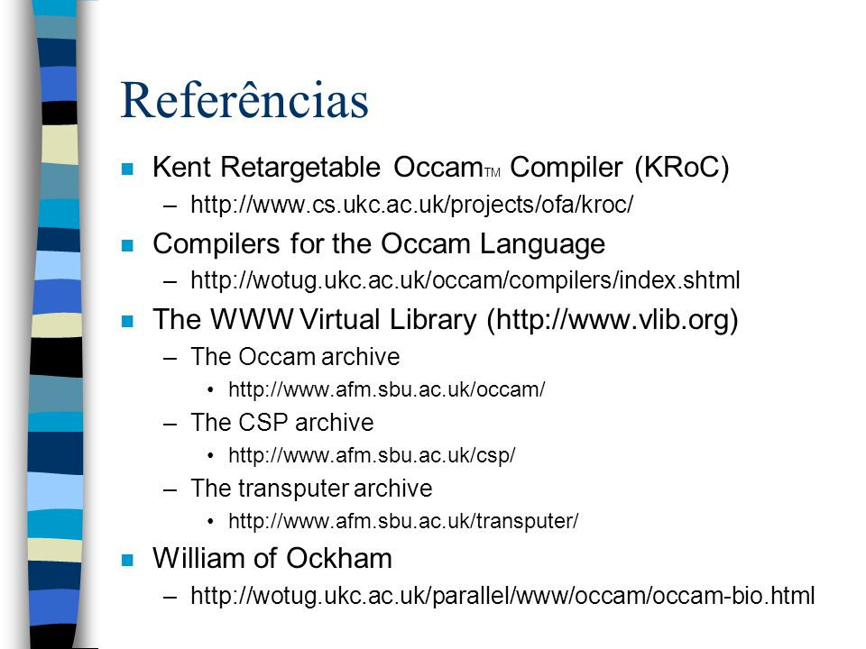 Referências n Kent Retargetable Occam TM Compiler (KRoC) –http://www.cs.ukc.ac.uk/projects/ofa/kroc/ n Compilers for the Occam Language –http://wotug.ukc.ac.uk/occam/compilers/index.shtml n The WWW Virtual Library (http://www.vlib.org) –The Occam archive http://www.afm.sbu.ac.uk/occam/ –The CSP archive http://www.afm.sbu.ac.uk/csp/ –The transputer archive http://www.afm.sbu.ac.uk/transputer/ n William of Ockham –http://wotug.ukc.ac.uk/parallel/www/occam/occam-bio.html
