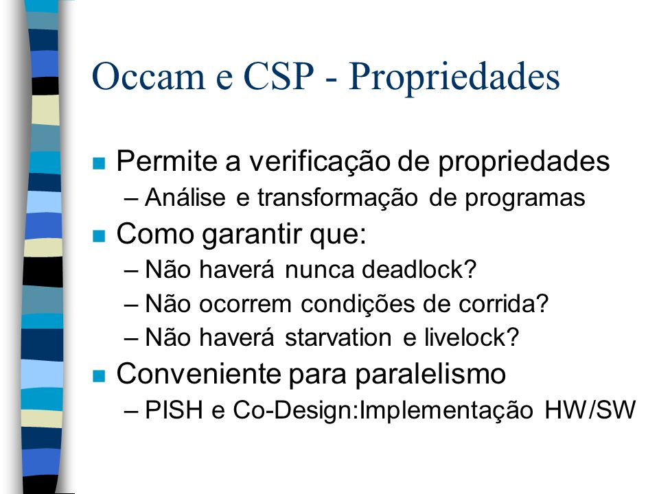 Occam e CSP - Propriedades n Permite a verificação de propriedades –Análise e transformação de programas n Como garantir que: –Não haverá nunca deadlock.
