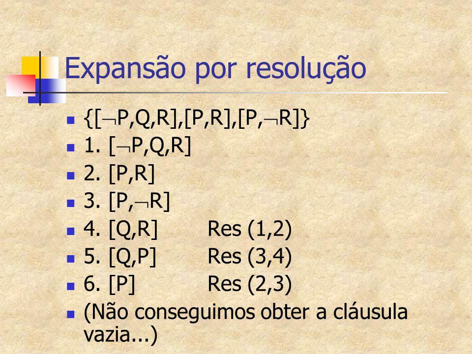 {[  P,Q,R],[P,R],[P,  R]} 1. [  P,Q,R] 2. [P,R] 3. [P,  R] 4. [Q,R] Res (1,2) 5. [Q,P]Res (3,4) 6. [P]Res (2,3) (Não conseguimos obter a cláusula