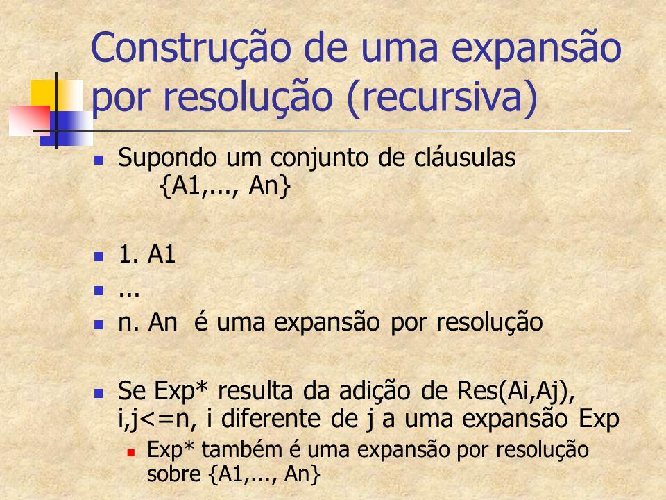 Construção de uma expansão por resolução (recursiva) Supondo um conjunto de cláusulas {A1,..., An} 1. A1... n. An é uma expansão por resolução Se Exp*