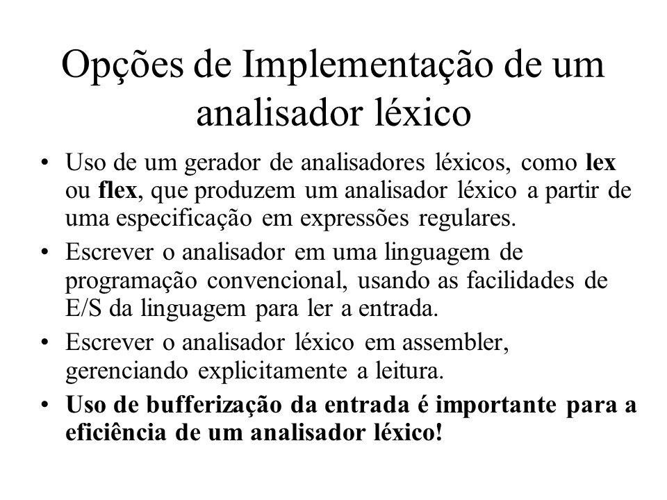 Opções de Implementação de um analisador léxico Uso de um gerador de analisadores léxicos, como lex ou flex, que produzem um analisador léxico a partir de uma especificação em expressões regulares.