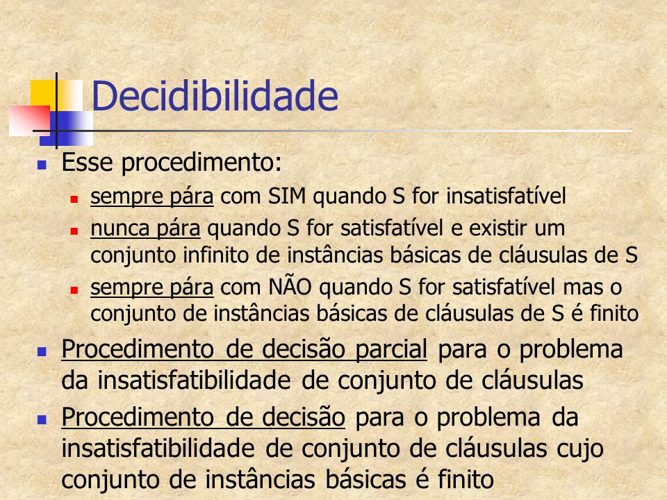 Decidibilidade Esse procedimento: sempre pára com SIM quando S for insatisfatível nunca pára quando S for satisfatível e existir um conjunto infinito