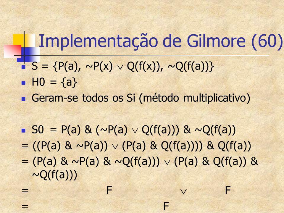Implementação de Gilmore (60) S = {P(a), ~P(x)  Q(f(x)), ~Q(f(a))} H0= {a} Geram-se todos os Si (método multiplicativo) S0= P(a) & (~P(a)  Q(f(a)))
