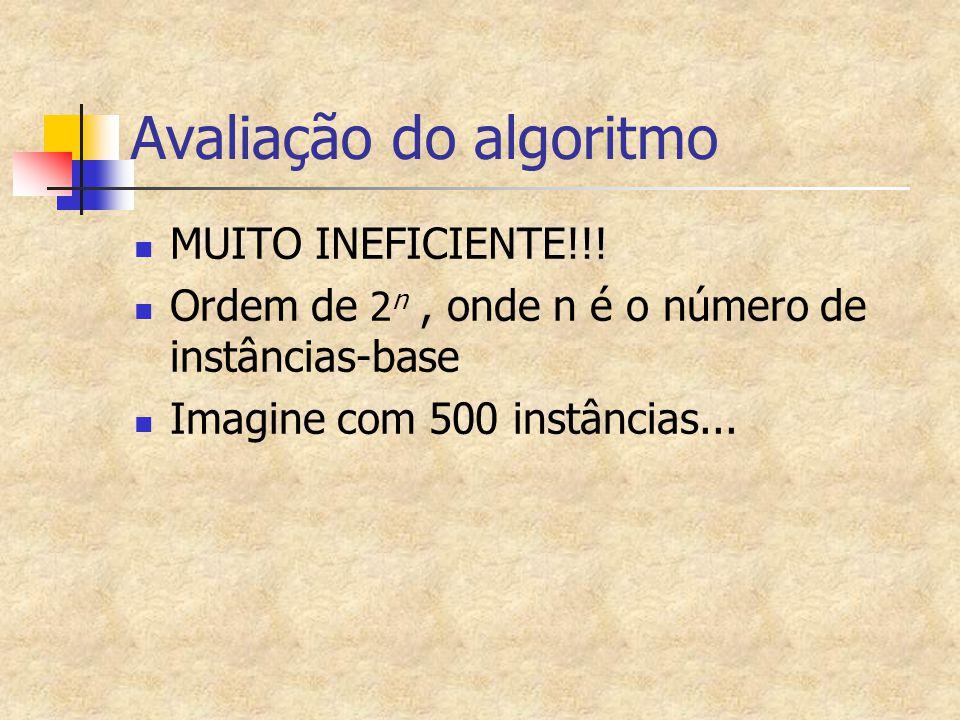 Avaliação do algoritmo MUITO INEFICIENTE!!! Ordem de 2 n, onde n é o número de instâncias-base Imagine com 500 instâncias...