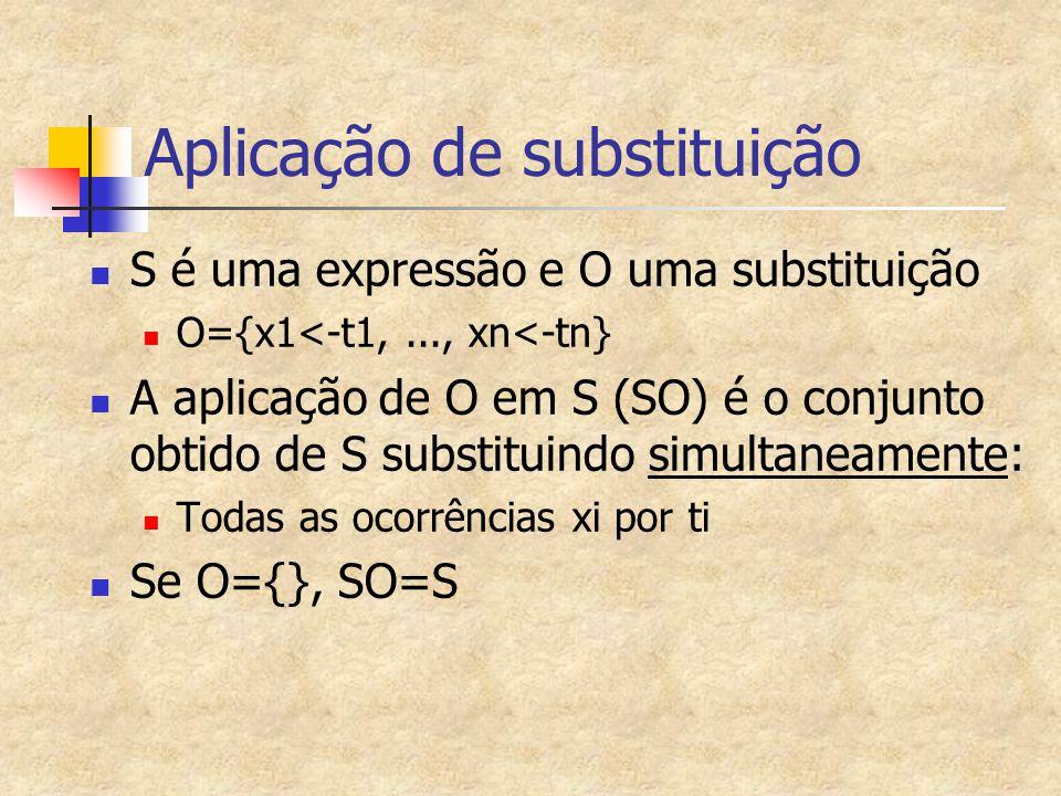 Aplicação de substituição S é uma expressão e O uma substituição O={x1<-t1,..., xn<-tn} A aplicação de O em S (SO) é o conjunto obtido de S substituin