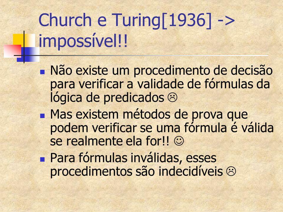Church e Turing[1936] -> impossível!! Não existe um procedimento de decisão para verificar a validade de fórmulas da lógica de predicados  Mas existe