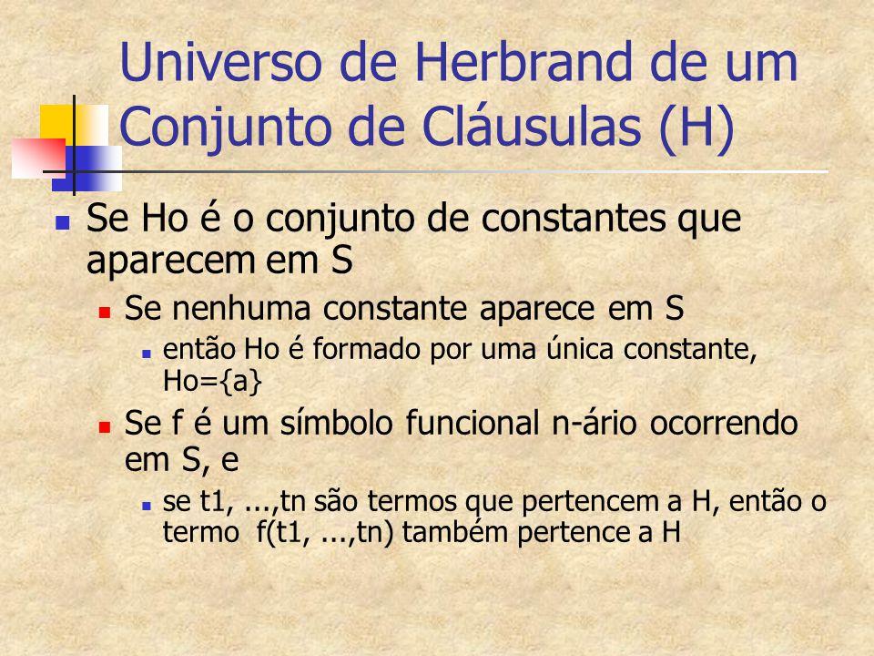 Exemplos de universos de Herbrand S = {  P(x)  Q(x), P(x)} H0 = H = {a} S = {P(a),  P(x)  P(f(x))} H0 = {a} H1 = {a, f(a)} H2 = {a, f(a), f(f(a))}...