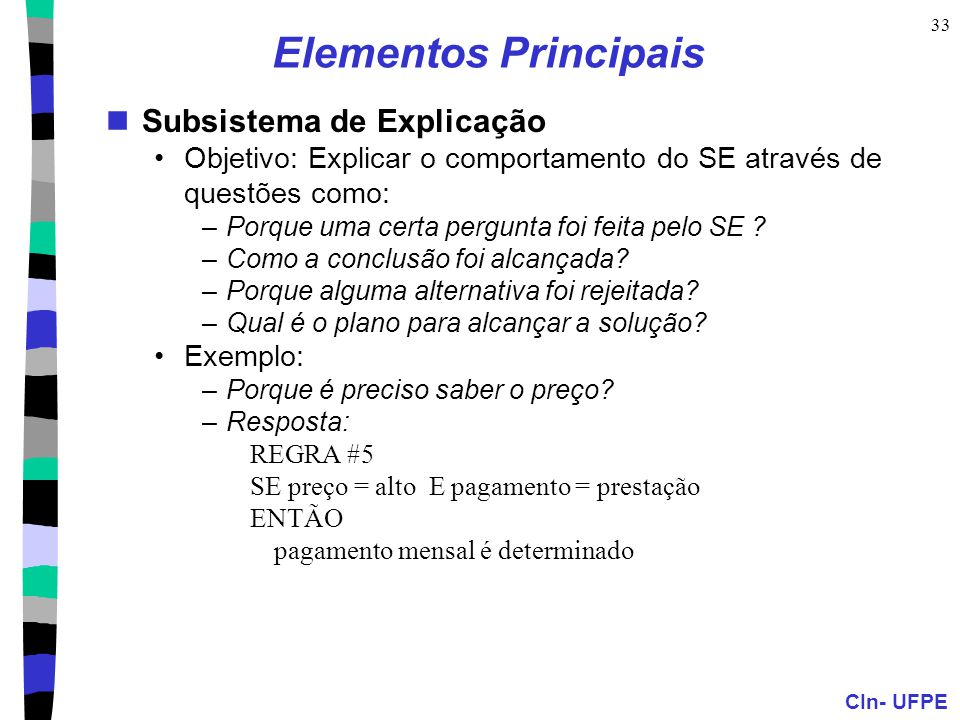 CIn- UFPE 33 Elementos Principais Subsistema de Explicação Objetivo: Explicar o comportamento do SE através de questões como: –Porque uma certa pergunta foi feita pelo SE .