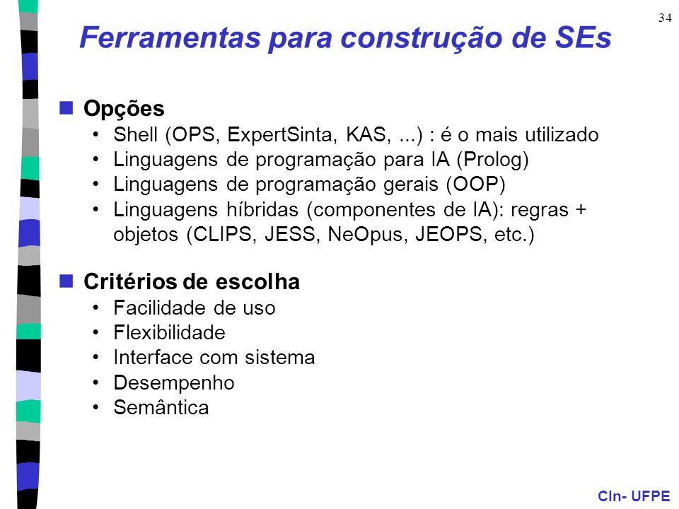 CIn- UFPE 34 Ferramentas para construção de SEs Opções Shell (OPS, ExpertSinta, KAS,...) : é o mais utilizado Linguagens de programação para IA (Prolog) Linguagens de programação gerais (OOP) Linguagens híbridas (componentes de IA): regras + objetos (CLIPS, JESS, NeOpus, JEOPS, etc.) Critérios de escolha Facilidade de uso Flexibilidade Interface com sistema Desempenho Semântica
