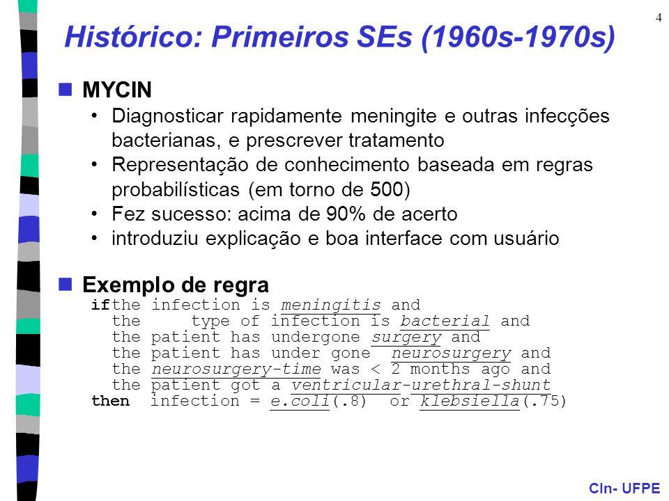 CIn- UFPE 4 Histórico: Primeiros SEs (1960s-1970s) MYCIN Diagnosticar rapidamente meningite e outras infecções bacterianas, e prescrever tratamento Representação de conhecimento baseada em regras probabilísticas (em torno de 500) Fez sucesso: acima de 90% de acerto introduziu explicação e boa interface com usuário Exemplo de regra ifthe infection is meningitis and the type of infection is bacterial and the patient has undergone surgery and the patient has under gone neurosurgery and the neurosurgery-time was < 2 months ago and the patient got a ventricular-urethral-shunt then infection = e.coli(.8) or klebsiella(.75)