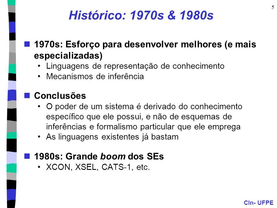 CIn- UFPE 5 Histórico: 1970s & 1980s 1970s: Esforço para desenvolver melhores (e mais especializadas) Linguagens de representação de conhecimento Mecanismos de inferência Conclusões O poder de um sistema é derivado do conhecimento específico que ele possui, e não de esquemas de inferências e formalismo particular que ele emprega As linguagens existentes já bastam 1980s: Grande boom dos SEs XCON, XSEL, CATS-1, etc.