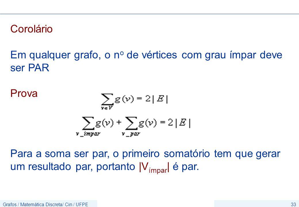 Grafos / Matemática Discreta/ Cin / UFPE33 Corolário Em qualquer grafo, o n o de vértices com grau ímpar deve ser PAR Prova Para a soma ser par, o primeiro somatório tem que gerar um resultado par, portanto |V ímpar | é par.