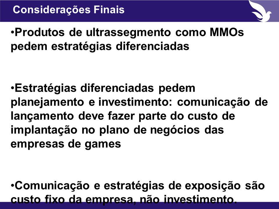 Considerações Finais Produtos de ultrassegmento como MMOs pedem estratégias diferenciadas Estratégias diferenciadas pedem planejamento e investimento: