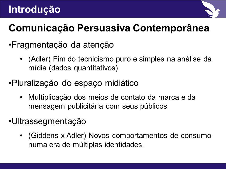 Introdução Comunicação Persuasiva Contemporânea Fragmentação da atenção (Adler) Fim do tecnicismo puro e simples na análise da mídia (dados quantitati