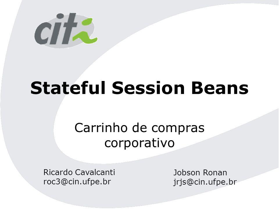 Stateful Session Beans Carrinho de compras corporativo Ricardo Cavalcanti roc3@cin.ufpe.br Jobson Ronan jrjs@cin.ufpe.br