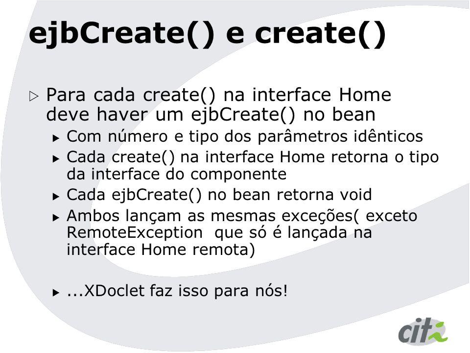 ejbCreate() e create()  Para cada create() na interface Home deve haver um ejbCreate() no bean  Com número e tipo dos parâmetros idênticos  Cada cr