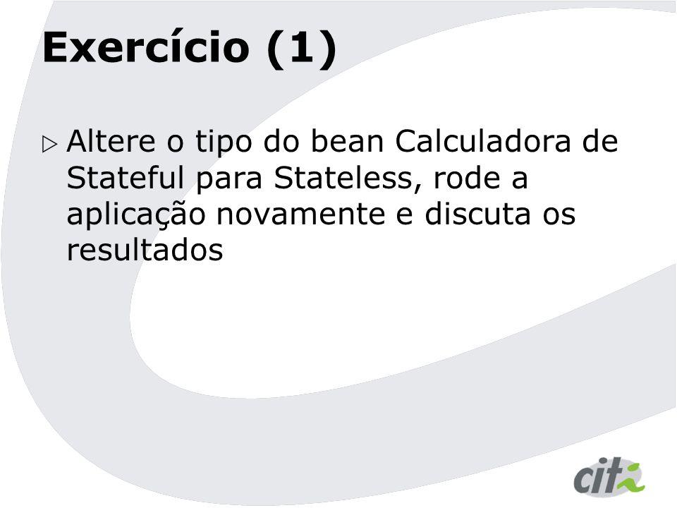 Exercício (1)  Altere o tipo do bean Calculadora de Stateful para Stateless, rode a aplicação novamente e discuta os resultados
