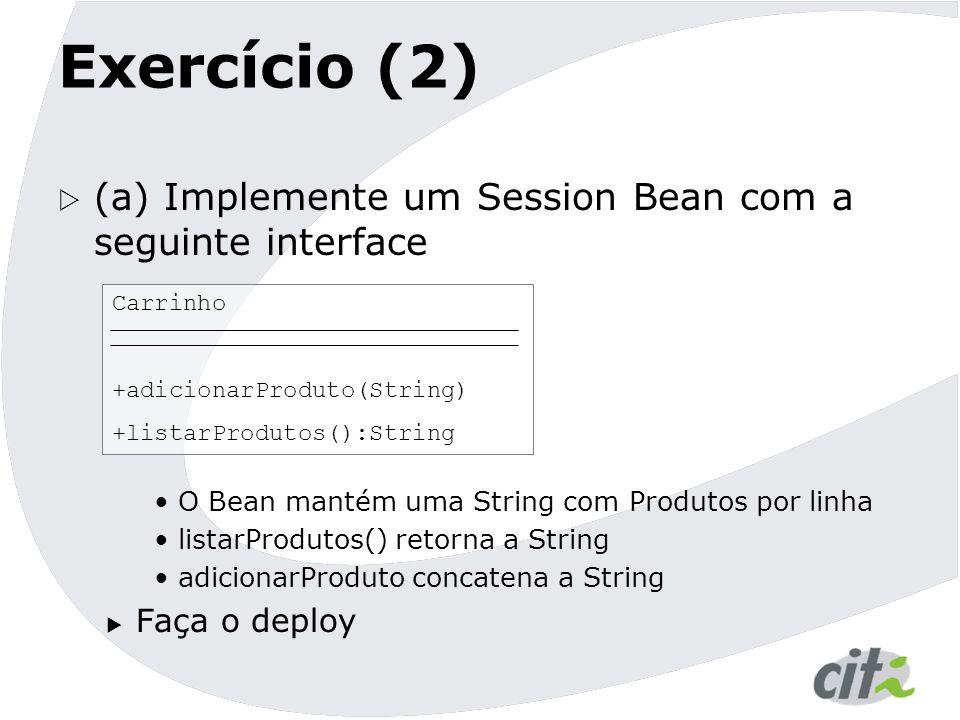 Exercício (2)  (a) Implemente um Session Bean com a seguinte interface O Bean mantém uma String com Produtos por linha listarProdutos() retorna a Str