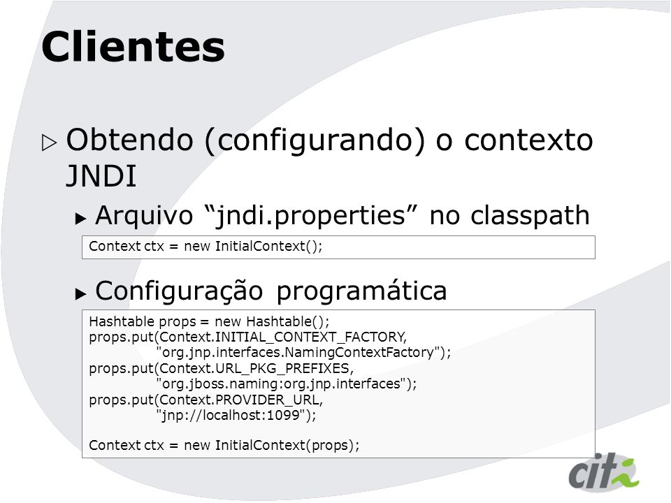 Clientes  Obtendo (configurando) o contexto JNDI  Arquivo jndi.properties no classpath  Configuração programática Context ctx = new InitialContext(); Hashtable props = new Hashtable(); props.put(Context.INITIAL_CONTEXT_FACTORY, org.jnp.interfaces.NamingContextFactory ); props.put(Context.URL_PKG_PREFIXES, org.jboss.naming:org.jnp.interfaces ); props.put(Context.PROVIDER_URL, jnp://localhost:1099 ); Context ctx = new InitialContext(props);