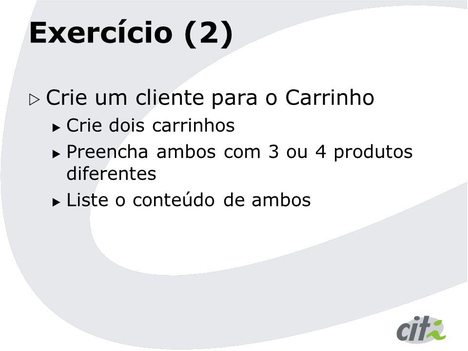 Exercício (2)  Crie um cliente para o Carrinho  Crie dois carrinhos  Preencha ambos com 3 ou 4 produtos diferentes  Liste o conteúdo de ambos