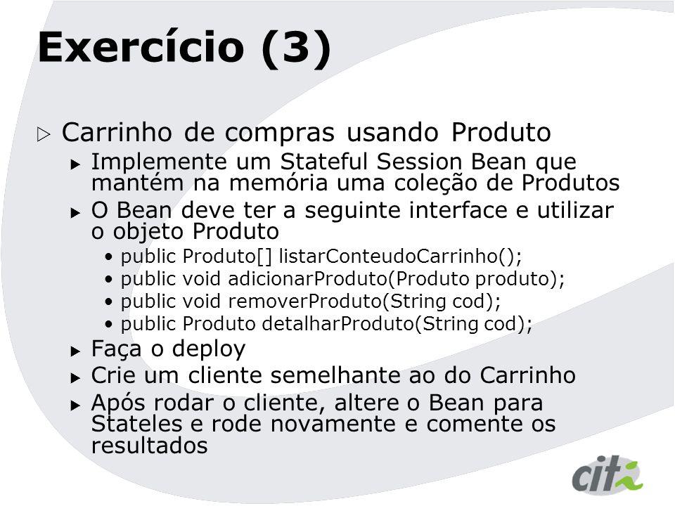 Exercício (3)  Carrinho de compras usando Produto  Implemente um Stateful Session Bean que mantém na memória uma coleção de Produtos  O Bean deve t