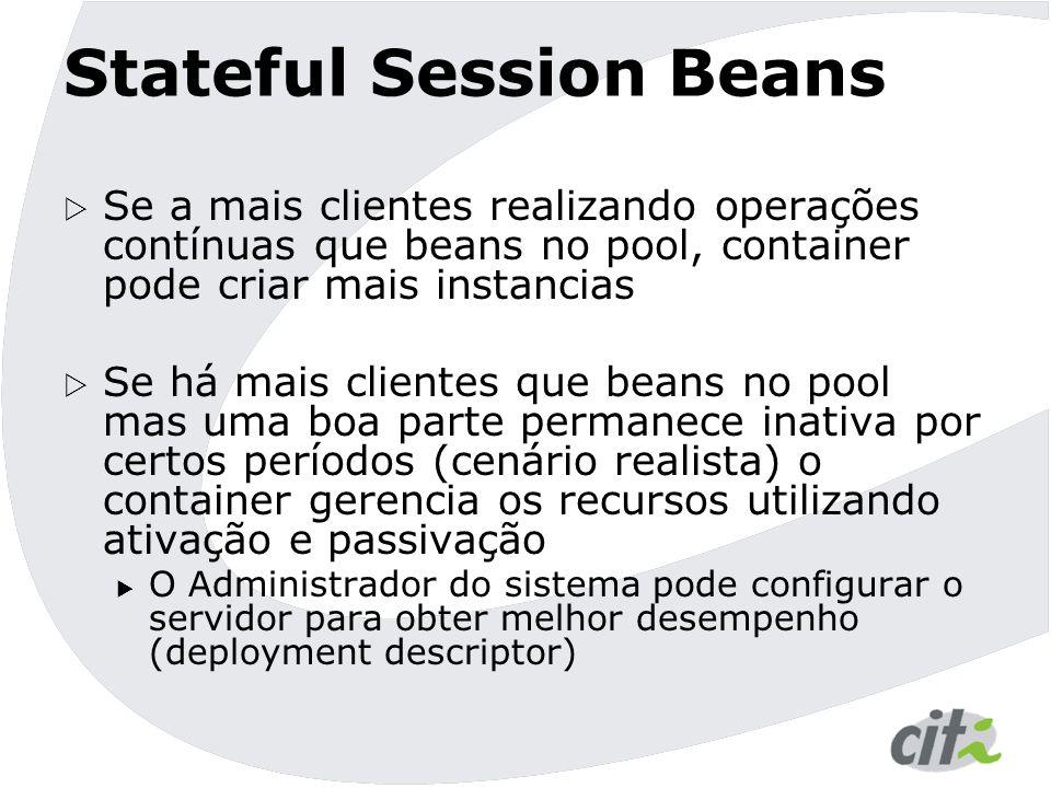 Ciclo de Vida Bean não existe Bean ativo Bean inativo 1: Class.newInstance() 2: ejbSetSessionContext() 3: ejbCreate(...) Cliente chama create(...) na interface home metodo() Qualquer cliente chama um método de negócio em qualquer EJBObject ejbPassivate() ejbActivate() Qualquer cliente chamou um método de negócio em um bean inativo.