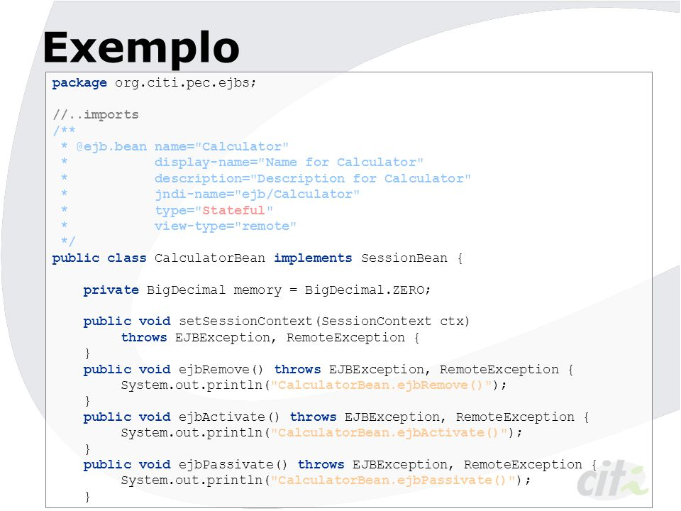 Exemplo //continuação /** * @ejb.create-method */ public void ejbCreate() throws CreateException { System.out.println( CalculatorBean.ejbCreate() ); } /** * @ejb.interface-method view-type = remote */ public double add(double value) { memory = memory.add(new BigDecimal(value)); return memory.doubleValue(); } /** * @ejb.interface-method view-type = remote */ public double mult(double value) { memory = memory.multiply(new BigDecimal(value)); return memory.doubleValue(); }