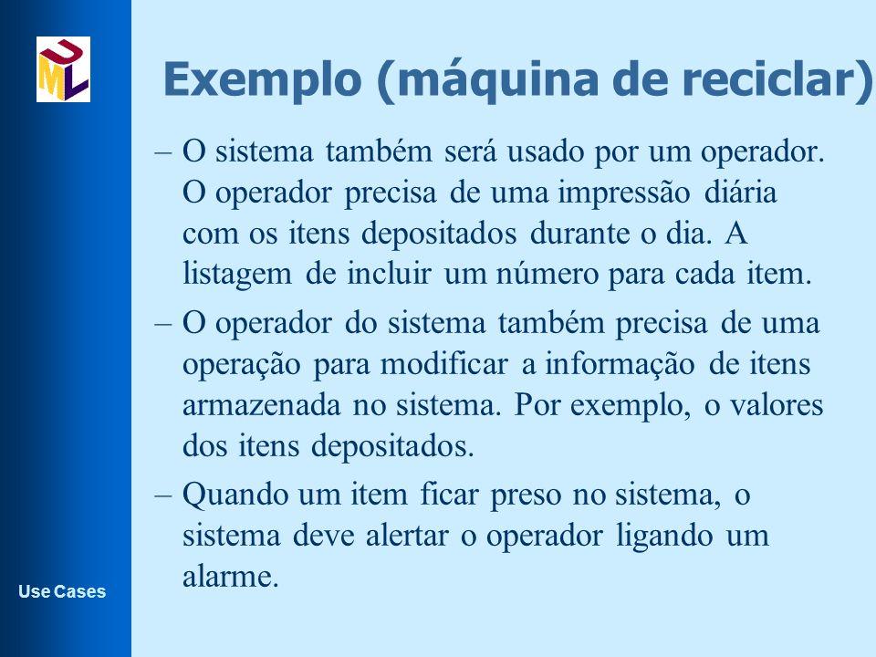 Use Cases Exemplo (máquina de reciclar). –O sistema também será usado por um operador. O operador precisa de uma impressão diária com os itens deposit