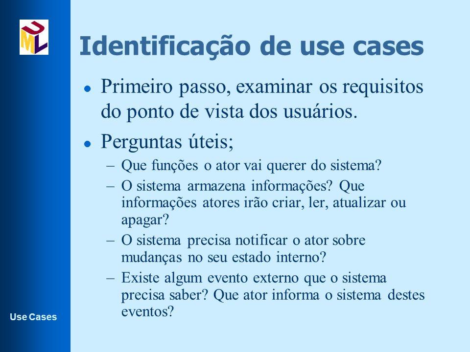 Use Cases Identificação de use cases l Primeiro passo, examinar os requisitos do ponto de vista dos usuários. l Perguntas úteis; –Que funções o ator v