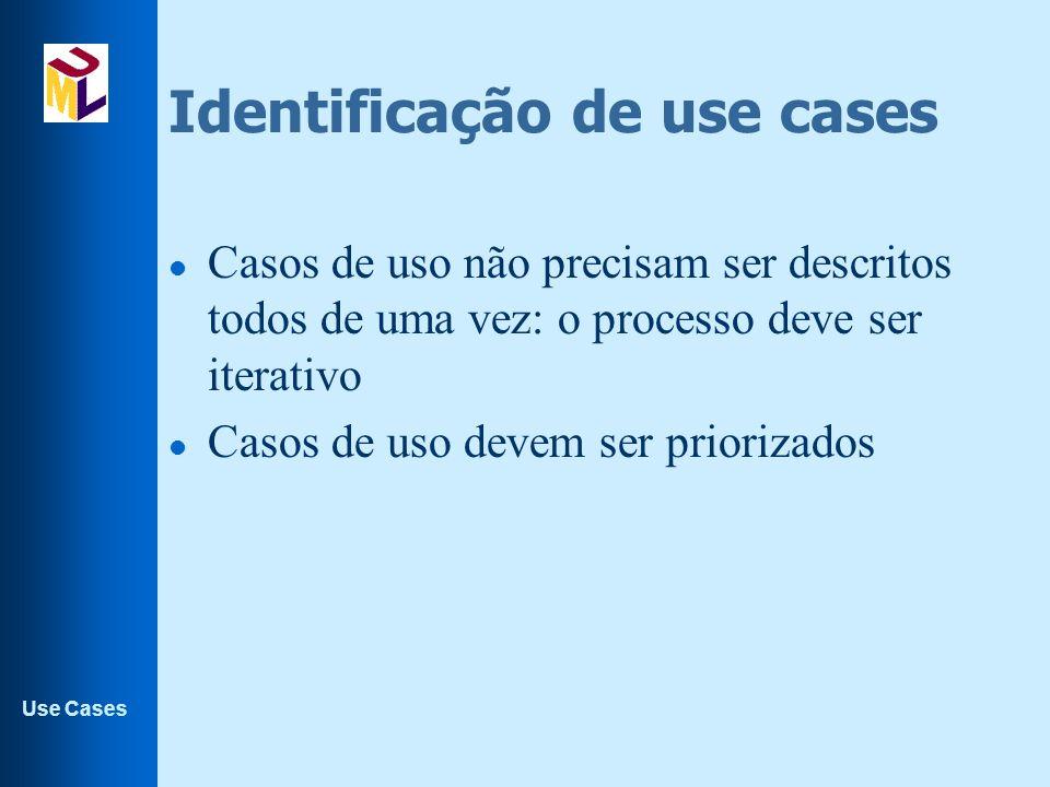 Use Cases Identificação de use cases l Casos de uso não precisam ser descritos todos de uma vez: o processo deve ser iterativo l Casos de uso devem se