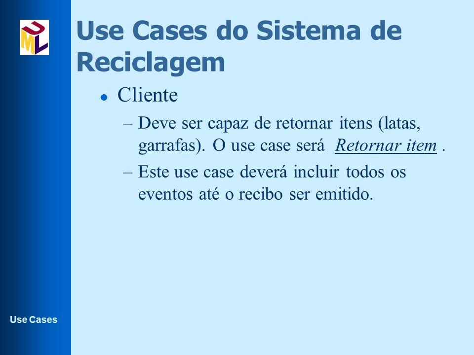 Use Cases Use Cases do Sistema de Reciclagem l Cliente –Deve ser capaz de retornar itens (latas, garrafas). O use case será Retornar item. –Este use c